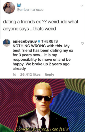 Communism: My gf is also ur gf: @ambermariexoo  dating a friends ex ?? weird. idc what  anyone says.. thats weird  apiecebyguy THERE IS  NOTHING WRONG with this. My  best friend has been dating my ex  for 3 years now... it is my  responsibility to move on and be  happy. We broke up 2 years ago  already  STAFF  GY  1d 26,412 likes Reply  Something's wrong, I can feel it Communism: My gf is also ur gf