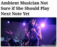 """I'm just not sure they've had the proper amount of time to reflect on that tonal strike."": Ambient Musician Not  Sure if She Should Play  Next Note Yet  Full Story: thehardtimes.net ""I'm just not sure they've had the proper amount of time to reflect on that tonal strike."""