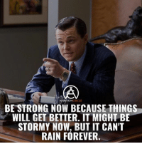 Head, Memes, and Forever: AMBITION CIRCLE  BE STRONG NOW BECAUSE THINGS  WILL GET BETTER. IT MIGHT BE  STORMY NOW, BUT IT CAN'T  RAIN FOREVER It may be stormy now but it can't rain forever. Keep your head up! Tag someone who needs some positivity! - DOUBLE TAP IF YOU AGREE!