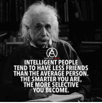 Memes, Ambition, and Selected: AMBITION  INTELLIGENT PEOPLE  TEND TO HAVE LESS FRIENDS  THAN THE AVERAGE PERSON.  THE SMARTER YOU ARE,  THE MORE SELECTIVE  YOU BECOME. Agree or disagree? Comment below! - DOUBLE TAP IF YOU AGREE!