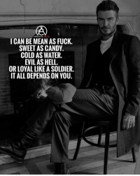 Candy, Memes, and Fuck: AMBITIONCIRCLE  ICAN BE MEAN AS FUCK.  SWEET AS CANDY,  COLD AS WATER.  EVIL AS HELL  OR LOYAL LIKE A SOLDIER  IT ALL DEPENDS ON YOU. Do you agree with this post? ❗️Follow us for more motivation ❗️