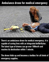 Dank, 🤖, and Via: Ambulance drone for medical emergency  VIA 9GAG.COM  There's an ambulance drone for medical emergency. It is  capable of saving lives with an integrated defibrillator.  The latest type of drones can go over 100km/h and  reaches its destination within 1 minute.  The drone folds up and becomes a toolbox for all kinds of  emergency supplies. When science is put to great use. http://9gag.com/gag/aE7DD6n?ref=fbp