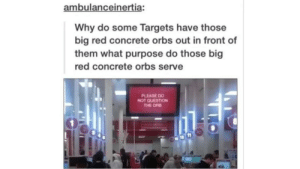 Big Red, Red, and Concrete: ambulanceinertia:  Why do some Targets have those  big red concrete orbs out in front of  them what purpose do those big  red concrete orbs serve  PLEASE DO  NOT QUESTION The orb guides