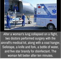 Memes, Flight, and Star: AMBULAU  After a woman's lung collapsed on a flight,  two doctors performed surgery with the  aircraft's medical kit, along with a coat hanger,  Sellotape, a knife and fork, a bottle of water,  and five star brandy for disinfectant. The  woman felt better after ten minutes.