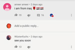 see you soon: ameer ameer • 2 days ago  i am from iraq  19  16  Add a public reply...  Wüstenfuchs  2 days ago  see you soon  13 see you soon