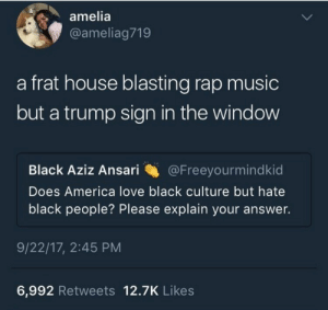 America, Love, and Music: amelia  @ameliag719  a frat house blasting rap music  but a trump sign in the window  Black Aziz Ansari @Freeyourmindkid  Does America love black culture but hate  black people? Please explain your answer.  9/22/17, 2:45 PM  6,992 Retweets 12.7K Likes pheno1: We been knew this
