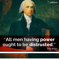 """From the nature of man we may be sure, that those who have power in their hands will not give it up while they can retain it. On the contrary we know they will always when they can rather increase it."" -James Madison  #founders #constitution #history #liberty: Amendment  All men having power  ought to be distrusted  James Madison  July 11, 1787 ""From the nature of man we may be sure, that those who have power in their hands will not give it up while they can retain it. On the contrary we know they will always when they can rather increase it."" -James Madison  #founders #constitution #history #liberty"