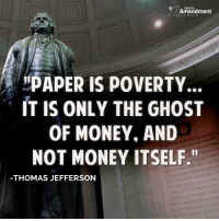 """Memes, 🤖, and Ghosts: Amendment  PAPER IS POVERTY.  IT IS ONLY THE GHOST  OF MONEY, AND  BE SELE-  TO CREATED  WE HOLD THESE TRUTH  ARE THAT ALL MEN THEIR  INALIENABLE  LIFE. NOT MONEY ITSELF.""""  HAPPINESS THA  AND THE THESE RUGHTS COVERNMEN  PURSUM TO SECURE AMONG  MEN. ARE INSTITUTED AND DECLARE  SOLEMNLY THOMAS JEFFERSON  ARE AND OF  THESE COLONIES INDEPE  OUGHT TO BE FREE AND STATES AND FOR THE SUPPORT  DECLARATION WITH A FIRM R  ON THE PROTECTION  o  TUAL Thank you for the reminder, Mr. Jefferson!  #endthefed #soundmoney #liberty #thomasjefferson"""