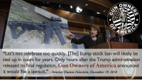 "It's official! GOA has filed suit against the ATF's illegal and unconstitutional bump stock ban. And Dianne Feinstein is not happy. Official statement: December 26, 2018 For immediate release GOA Files Suit Against ATF's Illegal and Unconstitutional Bump Stock Ban Springfield, VA – Gun Owners of America (GOA) and its Foundation (GOF) filed suit today against the Bureau of Alcohol, Tobacco, Firearms & Explosives (ATF) for their regulations on bump stocks. Erich Pratt, executive director of Gun Owners of America said, ""Our suit challenges the legality of ATF's action and asks for an injunction to stop enforcement of the regulations. ""These dangerous regulations can go much farther than just bump stocks. The goal of the anti-gun left is, ultimately, not just banning bump stocks, but, rather, putting 'points on the board' toward its goal of banning civilian ownership of all firearms."" The suit is filed strategically in Western District of Michigan, and GOA is joined by other pro-gun groups and individuals. ""Not coincidentally, Michigan is located within the jurisdiction of the Sixth Circuit Court of Appeals - a circuit which is not only very pro-gun, but also has been more skeptical of illegal government regulatory actions than many other circuits in the country,"" Pratt stated. ""GOA is happy to announce that the Virginia Citizens Defense League has joined the suit as a plaintiff - as well as Tim from the Military Arms Channel and GOA's Texas state director Rachel Malone,"" Pratt continued. ""And I'm pleased to report that several state gun organizations, such as the Oregon Firearms Federation and BamaCarry, have contacted GOA and will be contributing financially, and by other means, to this case. 2A gunowners gunownersofamerica goasupporters bumpstock: AMER  ""Let's not celebrate too quickly. [The] bump stock ban will likely be  tied up in court for years. Only hours after the Trump administration  released its final regulation, Gun Owners of America announced  it would file a lawsuit."" -Senator Dianne Feinstein, December 19, 2018 It's official! GOA has filed suit against the ATF's illegal and unconstitutional bump stock ban. And Dianne Feinstein is not happy. Official statement: December 26, 2018 For immediate release GOA Files Suit Against ATF's Illegal and Unconstitutional Bump Stock Ban Springfield, VA – Gun Owners of America (GOA) and its Foundation (GOF) filed suit today against the Bureau of Alcohol, Tobacco, Firearms & Explosives (ATF) for their regulations on bump stocks. Erich Pratt, executive director of Gun Owners of America said, ""Our suit challenges the legality of ATF's action and asks for an injunction to stop enforcement of the regulations. ""These dangerous regulations can go much farther than just bump stocks. The goal of the anti-gun left is, ultimately, not just banning bump stocks, but, rather, putting 'points on the board' toward its goal of banning civilian ownership of all firearms."" The suit is filed strategically in Western District of Michigan, and GOA is joined by other pro-gun groups and individuals. ""Not coincidentally, Michigan is located within the jurisdiction of the Sixth Circuit Court of Appeals - a circuit which is not only very pro-gun, but also has been more skeptical of illegal government regulatory actions than many other circuits in the country,"" Pratt stated. ""GOA is happy to announce that the Virginia Citizens Defense League has joined the suit as a plaintiff - as well as Tim from the Military Arms Channel and GOA's Texas state director Rachel Malone,"" Pratt continued. ""And I'm pleased to report that several state gun organizations, such as the Oregon Firearms Federation and BamaCarry, have contacted GOA and will be contributing financially, and by other means, to this case. 2A gunowners gunownersofamerica goasupporters bumpstock"