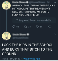Burning down a school full of children is a rational reaction, right?: AMERICA. 2018. THROW THESE FUCKS  IN THE DUMPSTER FIRE. WE DON'T  NEED EM. I'M RAISING MY SON TO  FUCK KIDS LIKE THIS UP.  This quoted Tweet is unavailable.  LOCK THE KIDS IN THE SCHOOL  AND BURN THAT BITCH TO THE  GROUND.  15:58 19 Jan 19 Twitter Web App Burning down a school full of children is a rational reaction, right?