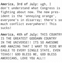 I always start of the 4th with a disclaimer cause I usually post a shit ton of stuff cause I love the 4th of July. I am angry with this country every single fucking day. This is the ONE day we get to pretend everything is okay. Please don't comment negative stuff cause I am 100% aware and agree of all the issues in this country. But today, lets just laugh at my memes. Okay?: America, 3rd of July: ugh, I  don't understand what Congress is  fighting about now. The new pres-  ident is the 'annoying orange',  everyone's in disarray; there' s so  much conflict everywhere!! This  sucks!  America, 4th of July: THIS COUNTRY  IS THE GREATEST GODDAMN COUNTRY  IN THE UNIVERSE!! ITS S0 AWESOME  AND AMAZING THAT IWANT TO RIDEMY  EAGLE TO EVERY SINGLE STATE, EVEN  TEXAS!! GOD BLESS ME, GOD BLESS  AMERICANS, LOVE YOU ALL!! I always start of the 4th with a disclaimer cause I usually post a shit ton of stuff cause I love the 4th of July. I am angry with this country every single fucking day. This is the ONE day we get to pretend everything is okay. Please don't comment negative stuff cause I am 100% aware and agree of all the issues in this country. But today, lets just laugh at my memes. Okay?