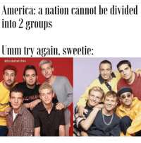 Team N*SYNC for LIFE @brokebetches nsync backstreetboys americantreasures: America: a nation cannot be divided  into 2 groups  Umm try again. Sweetie:  broke betches Team N*SYNC for LIFE @brokebetches nsync backstreetboys americantreasures