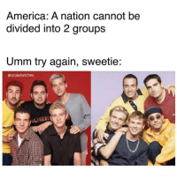 America, Girl Memes, and Fight: America: A nation cannot be  divided into 2 groups  Umm try again, sweetie:  @brokebetches BSB had the jams but *NSYNC had the moves... LETS FIGHT ABOUT THIS IN THE COMMENTS 👊🏽 (@brokebetches 💕)