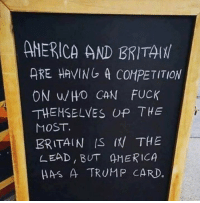 trump card: AMERICA AND BRITAlt  ARE HAVING A CONPETITION  ON WHO CAN FUCK  THEMSELVES UP THE  MOST.  BRITAIN IS THE  LEAD, BUT AMERICA  HAS A TRUMP CARD.