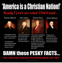"Church, Memes, and Thomas Jefferson: ""America Christian Nation!  Really? Let's see what CME said.  Thomas Jefferson  John Adams  Thomas Paine  James Madison  ""Christianity neither  ""The government of ""All national institutions Religion and  is, nor ever was a part the United States is of churches, whether  government will  of the common law.  not in any sense  Jewish, Christian, or  both exist in greater  founded on the  Turkish, appear to me  purity the less they  Christian Religion  no other than human in  are mixed together  ""Christianity is  ventions set up to terrify  the most perverted  and enslave mankind,  system that ever  and monopolize power  shone on man.""  and profit.""  DAMN those PESKY FACTS.  They really do get in the way of the Christian Agenda, don't they?  www.kar creat, com CW Brown"