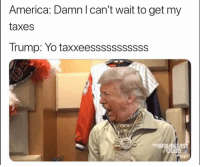 America, Club, and Funny: America: Damn l can't wait to get my  taxes  Trump: Yo taxxeesssssssssss  EBREAKE  CLUB  THE Lmao smh