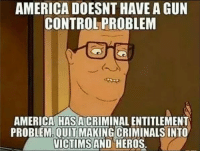 """America, Lazy, and Memes: AMERICA DOESNT HAVE A GUN  CONTROL PROBLEM  AMERICA HAS ACRIMINAL ENTITLEMENT  PROBLEM.OUIT MAKING CRIMINALS INTO  ICTIMSAND HEROS. Time to start making criminals pay for their crimes. No more prison gangs, drug use, tv watchin' lazy prisoners... bring back chain gangs.   Work'em till they're too tired to do anything but eat and sleep... maybe then they won't want to come back. -- Cold Dead Hands 2nd Amendment Gear: Cdh2a.com/shop  Gun Up and Carry... cuz they are! Patrick James  PS: For all the reformed felons, who are not repeat offenders... your diligence in trying to make amends for your lack of judgement at one time is commendable, I have and will always fight to restore your right to keep and bear arms after you've done your time... I know many felons are not violent criminals, and I know many deserve a second chance. As for those who continue to whine about the """"harshness"""" of this post? Yeah, as my Granddad once used to say; the guilty dog always barks first. ;-)"""