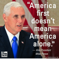 """Being Alone, America, and Memes: America  first  doesn't  mean  America  alone""""  Vice President  Mike Pence  FOX  NEWS  AP Photo/Shakh Aivazov, Pool Vice President MikePence during a recent visit to Estonia: """"To our allies here in Eastern Europe, we are with you. We stand with you on behalf of freedom."""""""