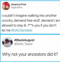 America, Memes, and Free: America First  @garafforn  I couldn't imagine walking into another  country, demand free stuff, demand I am  allowed to stay & f**k you if you don't  let me #DACAprotest  #BlackAugust  @Delo_Taylor  Why not your ancestors did it? 🙌🏽🙌🏽🙌🏽
