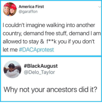 America, Blackpeopletwitter, and Facts: America First  @garafforn  I couldn't imagine walking into another  country, demand free stuff, demand I am  allowed to stay & f**k you if you don't  let me #DACAprotest  #BlackAugust  @Delo_Taylor  Why not your ancestors did it? <p>When facts are all the clap back that you need 🤣🤣😭😭 (via /r/BlackPeopleTwitter)</p>