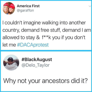 America, Facts, and Free: America First  @garafforn  I couldn't imagine walking into another  country, demand free stuff, demand I am  allowed to stay & f**k you if you don't  let me #DACAprotest  #BlackAugust  @Delo_Taylor  Why not your ancestors did it? When facts are all the clap back that you need 🤣🤣😭😭