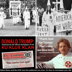 """America First! #SatanistsforTrump: AMERICA  FIRST  ONE  GOD  ONE  COUNTRY  ONE  FLAG  AMERICA  FOR WHIES  MERICA  IRST  """"Thank God  DONALD TRUMP:  for Trump!  That's why  endorsed by the official newspaper of the  KU KLUX KLAN  we love him!""""  -David Duke, former KKK leader   The Crusader  The Political Voice of White Christian America!  THE FREMIER VOICE OF THE WEITE RESUSTANCE  AR T/E  The Kagh PtPO 1223 Han  """"Make America Great Again  k andv e  hefopl  gn d d e Br  ped  whch  PeThe  Nan The  -  """"Mal  whe s ai  wd he Le your  of the  e  When Nazis and the KKK love the politician you love, it's time to reevaluate your life. America First! #SatanistsforTrump"""