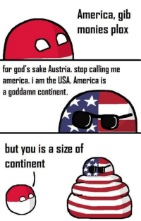 America, Dank, and Austria: America, gib  monies plox  for god's sake Austria. stop calling me  america. i am the USA. America is  a goddamn continent.  but you is a size of  continent Stupid austria^^