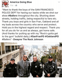 "Memes, The Rock, and Traffic: America Going Blue  1 hr.  ""Want to thank the boys of the SAN FRANCISCO  POLICE DEPT for having our backs while we shot our  show #Ballers throughout the city. Shutting down  streets, holding traffic, being respectful to fans etc.  Thank you boys and girls in San Fran, Oakland and all  my buds across the country who serve and protect.  Hold you in the highest regard and respect. Thank you  for all you do for us and as always, get home safe.  (And thanks for putting up with my ""Rock's gotta get  to the gym"" bullshit daily;) #SanFranPD #OaklandPD  #Ballers"" Dwayne The Rock Johnson"