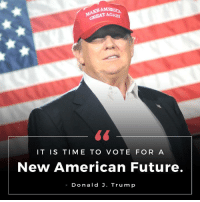 IT IS TIME TO VOTE FOR A NEW AMERICAN FUTURE! -Donald J. Trump: AMERICA  GREAT AGAD  IT IS TIME TO  VOTE FOR A  New American Future.  Donald J. Trump IT IS TIME TO VOTE FOR A NEW AMERICAN FUTURE! -Donald J. Trump