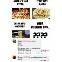 Don't follow @blazing if you're easily offended 🔞🤯: AMERICA HAS  PIZZA  ITALY HAS  PASTA  CHINA HAS  NOODLES  YOUR  COUNTRY HAS  FOOD  America.  Fabio  Has.  Pizza.  I'm gonna have a heart attack.  PIZZA IS ITALIAN  035 788  Mi piace Rispondi 4 s Modificato  DavideAmerica has obesity, not  pizza  943 Don't follow @blazing if you're easily offended 🔞🤯