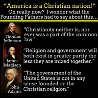 """Christian: """"America is a Christian nation!""""  Oh really now? I wonder what the  Founding Fathers had to say about this..  """"Christianity neither is, nor  Thomas  ever was a part of the common  Jefferson  law.""""  """"Religion and government will  both exist in greater purity the  James less they are mixed together.""""  Madison  """"The government of the  United States is not in any  sense founded on the  John  Christian religion  Adams"""