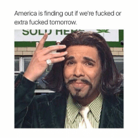 im bored actually: America is finding out if we're fucked or  extra fucked tomorrow.  SOL im bored actually