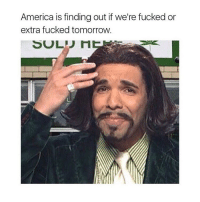 DJDJDHDHD IM LAUGHING: America is finding out if we're fucked or  extra fucked tomorrow.  SOL DJDJDHDHD IM LAUGHING