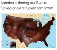 Haha: America is finding out if we're  fucked or extra fucked tomorrow  CANADA Haha