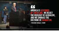 America is governed by Americans. We REJECT the ideology of globalism, and we EMBRACE the doctrine of patriotism.➡️ http://45.wh.gov/LeUYsH: AMERICA IS GOVERNED  BY AMERICANS. WE REJECT  THE IDEOLOGY OF GLOBALISM,  AND WE EMBRACE THE  DOCTRINE OF PATRIOTISM.  PRESIDENT DONALD J. TRUMP America is governed by Americans. We REJECT the ideology of globalism, and we EMBRACE the doctrine of patriotism.➡️ http://45.wh.gov/LeUYsH
