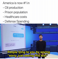 "America, Birthday, and Memes: America is now #1 in  Oil production  Prison population  - Healthcare costs  Defense Spending  1:04 PM  Vinay  Fri, Sep 21, 11:52 AM  Hey! You coming to  my birthday??  Read 9/21/1  Sun, Nov 11, 1:04 PM  SRRY!! Just now  seeing this text!!  eople lying toiyou by saying  sorrv..just seeing this text"" why the heck arent u following @patriotact to debate modern politics and culture"
