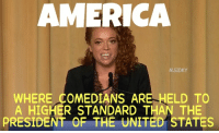 comedians: AMERICA  M.SIDKY  WHERE COMEDIANS ARE- HELD TO  A HIGHER STANDARD THAN THE  PRESIDENT OF THE UNITED STATES