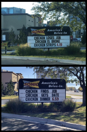America, Funny, and Chicken: America  NE  Drive In  CHICKEN LOSES JOB  CHICKEN IS BROKE  - CHICKEN STRIPS 4.19  Exii  America's  SONI  Drive In  _ CHICKEN FINDS JOB  CHICKEN GETS DATE  CHICKEN DINNER 6.59 A happy ending via /r/funny https://ift.tt/2NU5pFE