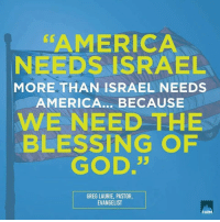 America, God, and Memes: AMERICA  NEEDS ISRAEL  MORE THAN ISRAEL NEEDS  AMERICA... BECAUSE  WE NEED THE  BLESSING OPF  GOD.35  GREG LAURIE, PASTOR,  EVANGELIST  FIRM