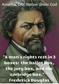 """Frederick Douglas: America, ONE Nation Under God  """"A man's rights rest in 3  boxes: the ballot box,  the jury box, and the  cartridge box.""""  Frederick Douglas"""