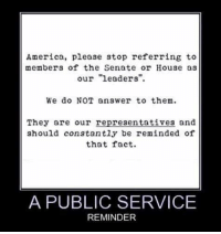 """America, Memes, and House: America, please stop referring to  members of the Senate or House as  our """"leaders""""  We do NOT answer to them  They are our representatives and  should constantly be reminded of  that fact.  A PUBLIC SERVICE  REMINDER Absolutely!"""
