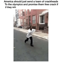 Crackhead, Memes, and Cracked: America should just send a team of crackheads  To the olympics and promise them free crack if  If they win • free crack😂 - • follow @daaamncomedy for more! - hood hoodiemurah hoodboyz ootd sweatermurah sweater jaket tunic sweaterrajut spandex roundhand parka pants kemeja kaosmurah kaoscouple jumpsuit jeans hijab gaun fashion dress diskon celana cardigan boxysweatermurah boxysweater boombermurah blouse baju