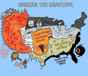 America, Beautiful, and Fire: AMERICA THE BEAUTIFUL  YeaR-R2 N  ON  FIRE  F  SNOR CONERE  THIS  NIGHTMARE  TORNADO  ZONE  MOONSCAP  BELT?  THE  FLIPPING  GROUND  MoVES  ALSO  AIR MADE  OF  HOT SOUP  URDER  MOUNTAINS  HURRICANE  TERROR  AREA But mah dump!?