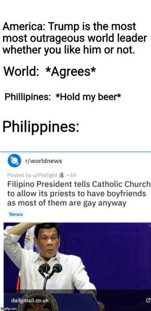 Outrageous: America: Trump is the most  most outrageous world leader  whether you like him or not.  World: *Agrees*  Phillipines: *Hold my beer*  Philippines:  r/worldnews  .6h  Posted by u/Pixilight  Filipino President tells Catholic Church  to allow its priests to have boyfriends  as most of them are gay anyway  News  NG  NGULO  PAN  dailymail.co.uk  imgflip.com