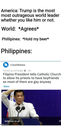 There is always a bigger badass.: America: Trump is the most  most outrageous worlid leader  whether you like him or not.  World: *Agrees*  Phillipines: *Hold my beer*  Philippines:  r/worldnews  Posted by u/Pixilight 6h  Filipino President tells Catholic Church  to allow its priests to have boyfriends  as most of them are gay anyway  News  dailymail.co.uk  gtlip.com There is always a bigger badass.