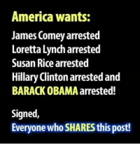 America, Hillary Clinton, and Memes: America wants:  James Comey arrested  Loretta Lynch arrested  Susan Rice arrested  Hillary Clinton arrested and  BARACK OBAMA arrested!  Signed,  Everyone who SHARES this post! This is what America wants.