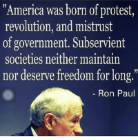 """America, Memes, and Politics: """"America was born of protest,  revolution, and mistrust  of government, Subservient  societies neither maintain  nor deserve freedom for long  Ron Paul - 📊Partners📊 🗽 @nathangarza101 🗽 @givemeliberty_or_givemedeath 🗽 @libertarian_command 🗽 @minarchy 🗽 @radical.rightist 🗽 @minarchistisaacgage860 🗽 @together_we_rise_ 🗽 @natural.law.anarchist 🗽 @1944movement 🗽 @libertarian_cap 🗽 @anti_liberal_memes 🗽 @_capitalist 🗽 @libertarian.christian 🗽 @the_conservative_libertarian 🗽 @libertarian.exceptionalist 🗽 @ancapamerica 🗽 @geared_toward_liberty 🗽 @political13yearold 🗽 @free_market_libertarian35 - 📜tags📜 libertarian freedom politics debate liberty freedom ronpaul randpaul endthefed taxationistheft government anarchy anarchism ancap capitalism minarchy minarchist mincap LP libertarianparty republican democrat constitution 71Republic 71R"""