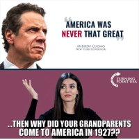 That's A Fair Question... #iHeartAmerica: AMERICA WAS  NEVER THAT GREAT  ANDREW CUOMO  NEW YORK GOVERNOR  TURNING  POINT USA  ...THEN WHY DID YOUR GRANDPARENTS  COME TO AMERICA IN 1927? That's A Fair Question... #iHeartAmerica