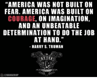 "For 2017.   RangerUp.com: ""AMERICA WAS NOT BUILT ON  FEAR. AMERICA WAS BUILT ON  COURAGE  ON IMAGINATION,  AND AN UNBEATABLE  DETERMINATION TO DO THE JOB  AT HAND.""  HARRY S. TRUMAN  @RANGERUP For 2017.   RangerUp.com"