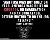 "Here's some Harry on Presidents Day.   RangerUp.com: ""AMERICA WAS NOT BUILT ON  FEAR. AMERICA WAS BUILT ON  COURAGE  ON IMAGINATION,  AND AN UNBEATABLE  DETERMINATION TO DO THE JOB  AT HAND.""  HARRY S. TRUMAN  DO CLXX  ORANGERUP Here's some Harry on Presidents Day.   RangerUp.com"